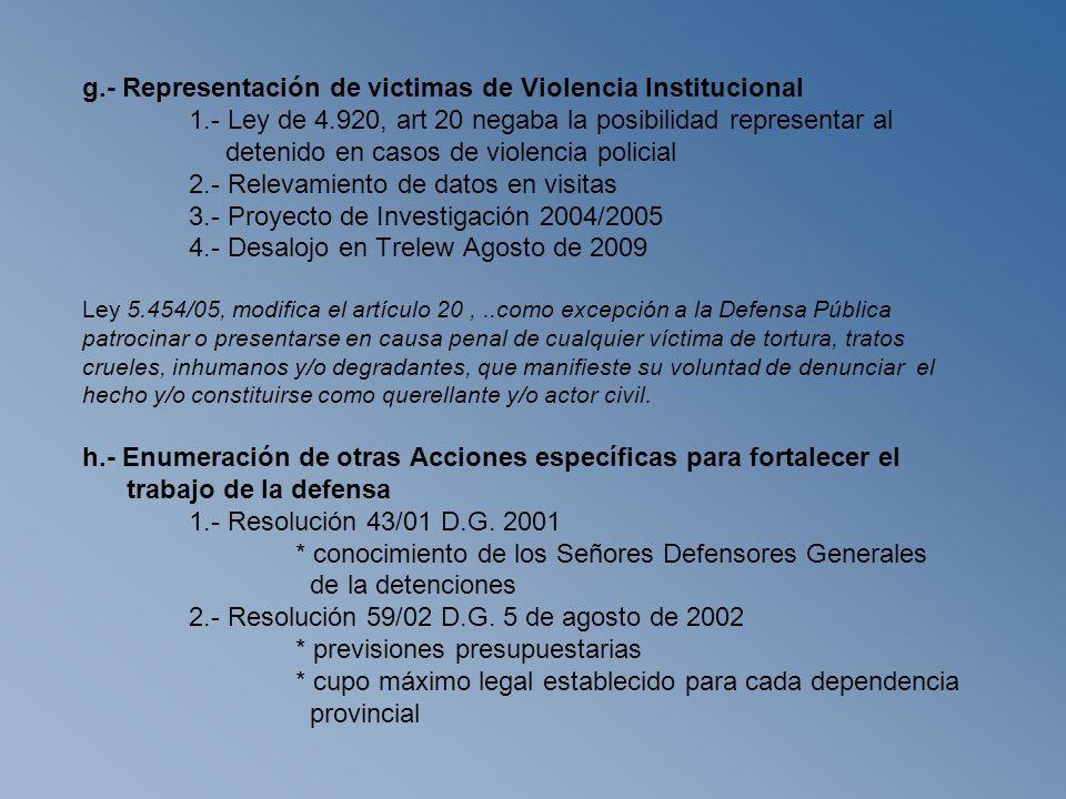 g.- Representación de victimas de Violencia Institucional 1.- Ley de 4.920, art 20 negaba la posibilidad representar al detenido en casos de violencia policial 2.- Relevamiento de datos en visitas 3.- Proyecto de Investigación 2004/2005 4.- Desalojo en Trelew Agosto de 2009 Ley 5.454/05, modifica el artículo 20,..como excepción a la Defensa Pública patrocinar o presentarse en causa penal de cualquier víctima de tortura, tratos crueles, inhumanos y/o degradantes, que manifieste su voluntad de denunciar el hecho y/o constituirse como querellante y/o actor civil.