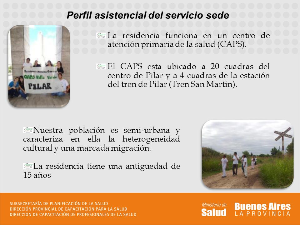 Perfil asistencial del servicio sede La residencia funciona en un centro de atención primaria de la salud (CAPS). El CAPS esta ubicado a 20 cuadras de