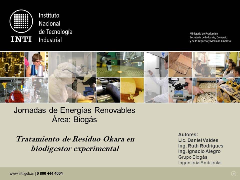 Jornadas de Energías Renovables Área: Biogás Tratamiento de Residuo Okara en biodigestor experimental Autores: Lic. Daniel Valdes Ing. Ruth Rodrigues
