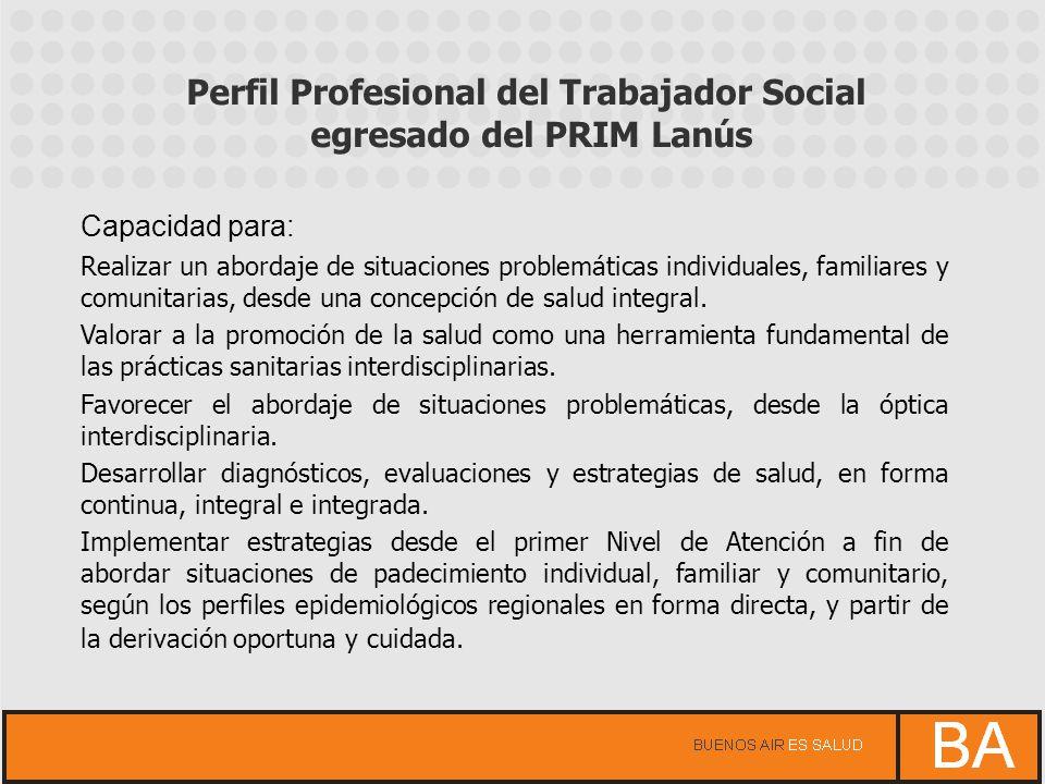Perfil Profesional del Trabajador Social egresado del PRIM Lanús Capacidad para: Realizar un abordaje de situaciones problemáticas individuales, famil