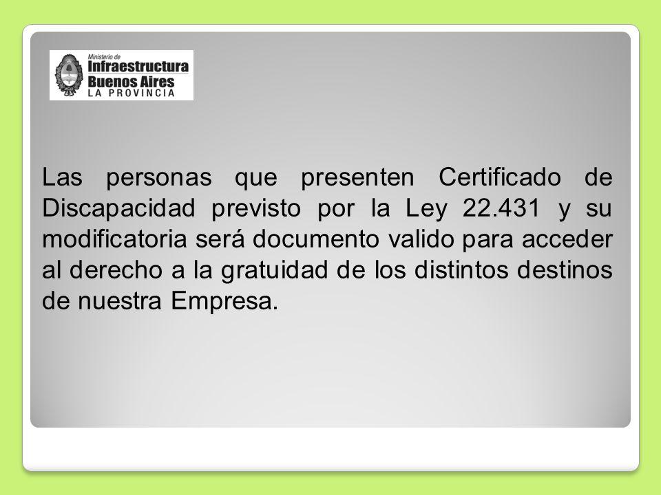 Las personas que presenten Certificado de Discapacidad previsto por la Ley 22.431 y su modificatoria será documento valido para acceder al derecho a la gratuidad de los distintos destinos de nuestra Empresa.