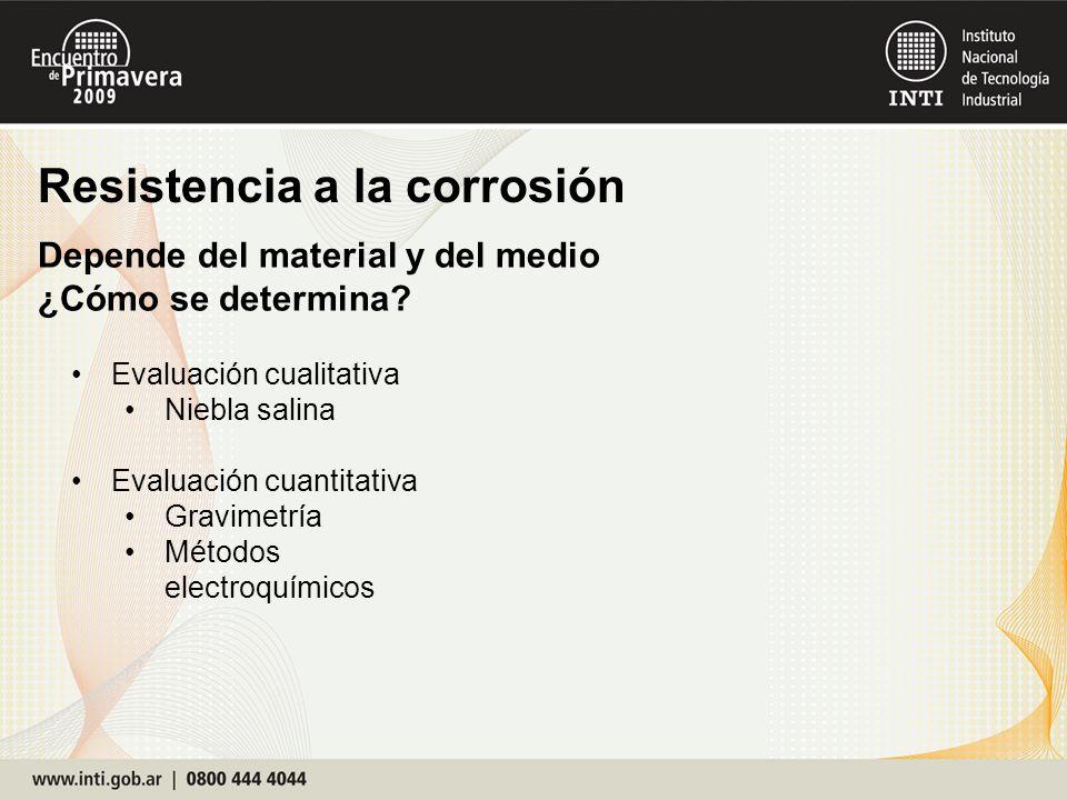 Resistencia a la corrosión Depende del material y del medio ¿Cómo se determina? Evaluación cualitativa Niebla salina Evaluación cuantitativa Gravimetr