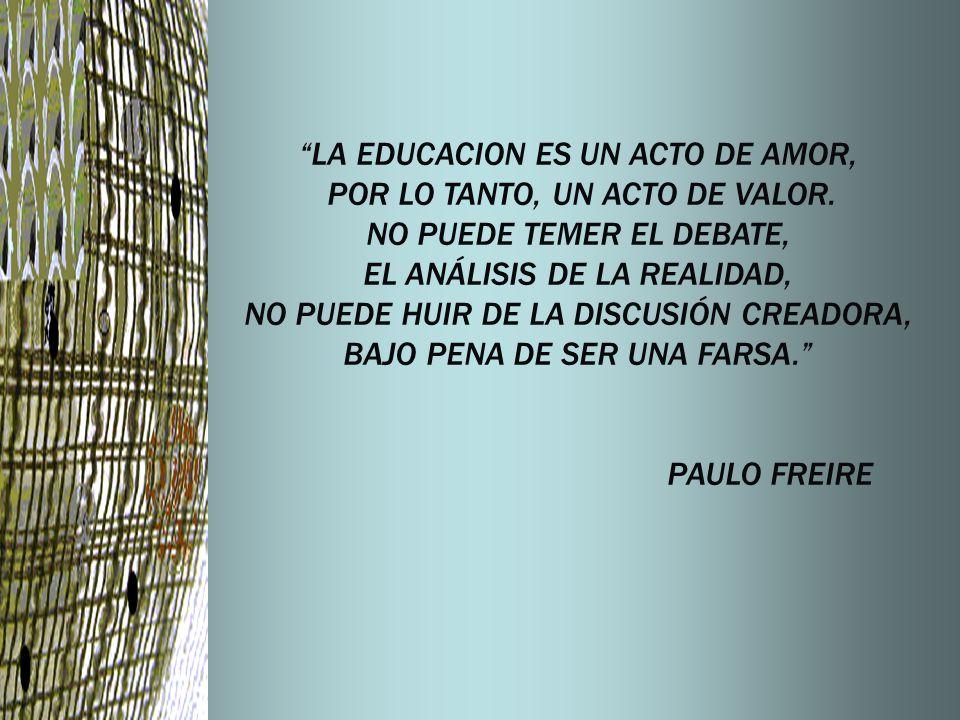 LA EDUCACION ES UN ACTO DE AMOR, POR LO TANTO, UN ACTO DE VALOR. NO PUEDE TEMER EL DEBATE, EL ANÁLISIS DE LA REALIDAD, NO PUEDE HUIR DE LA DISCUSIÓN C