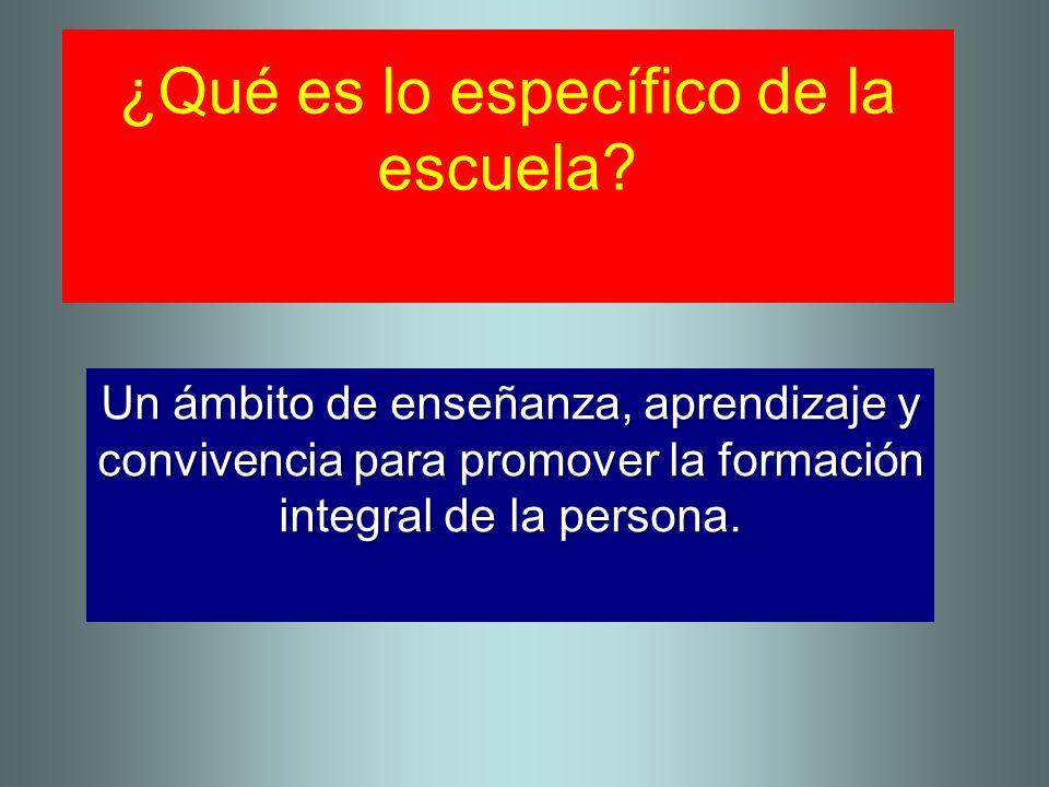 ¿Qué es lo específico de la escuela? Un ámbito de enseñanza, aprendizaje y convivencia para promover la formación integral de la persona.