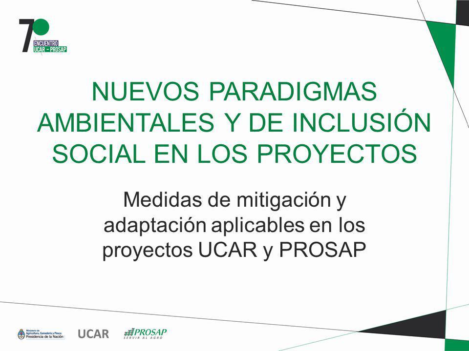 NUEVOS PARADIGMAS AMBIENTALES Y DE INCLUSIÓN SOCIAL EN LOS PROYECTOS Medidas de mitigación y adaptación aplicables en los proyectos UCAR y PROSAP