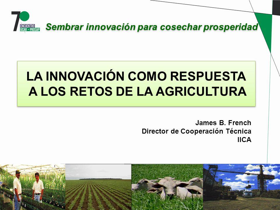 LA INNOVACIÓN COMO RESPUESTA A LOS RETOS DE LA AGRICULTURA Sembrar innovación para cosechar prosperidad James B. French Director de Cooperación Técnic