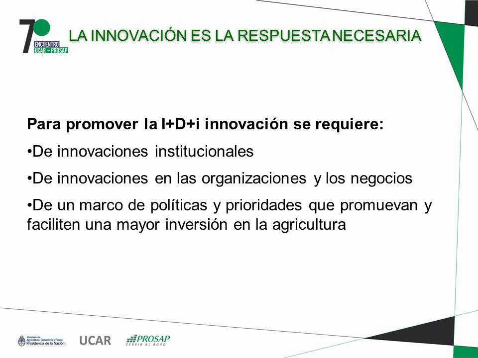 LA INNOVACIÓN ES LA RESPUESTA NECESARIA Para promover la I+D+i innovación se requiere: De innovaciones institucionales De innovaciones en las organizaciones y los negocios De un marco de políticas y prioridades que promuevan y faciliten una mayor inversión en la agricultura