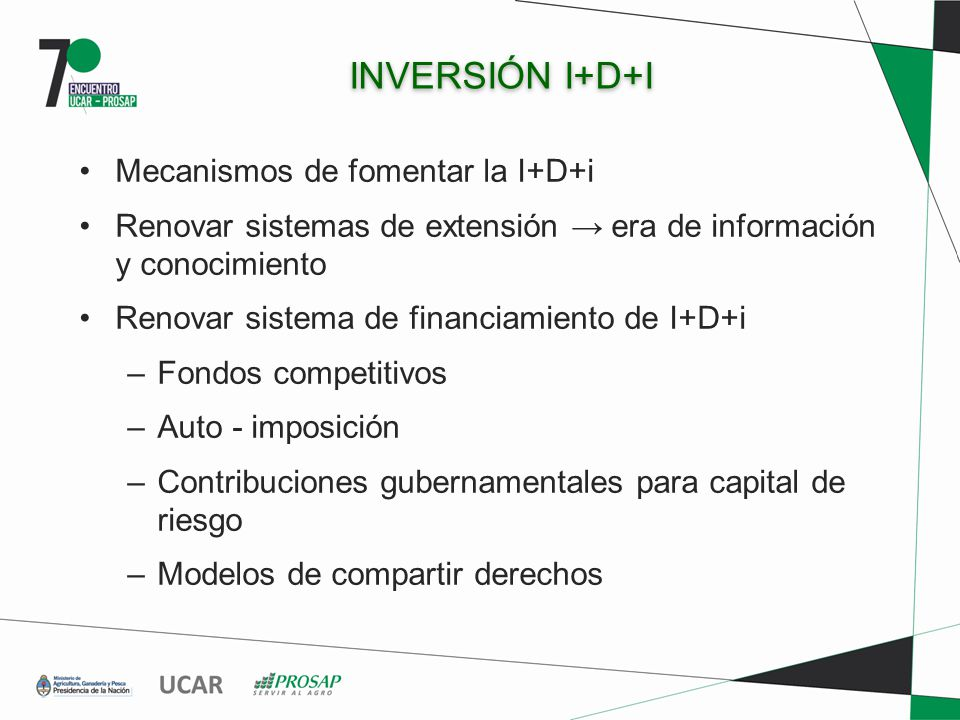 INVERSIÓN I+D+I Mecanismos de fomentar la I+D+i Renovar sistemas de extensión era de información y conocimiento Renovar sistema de financiamiento de I+D+i –Fondos competitivos –Auto - imposición –Contribuciones gubernamentales para capital de riesgo –Modelos de compartir derechos