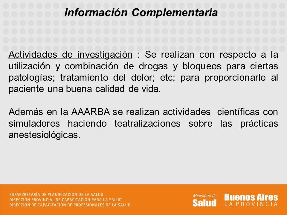 Información Complementaria Actividades de investigación : Se realizan con respecto a la utilización y combinación de drogas y bloqueos para ciertas patologías; tratamiento del dolor; etc; para proporcionarle al paciente una buena calidad de vida.
