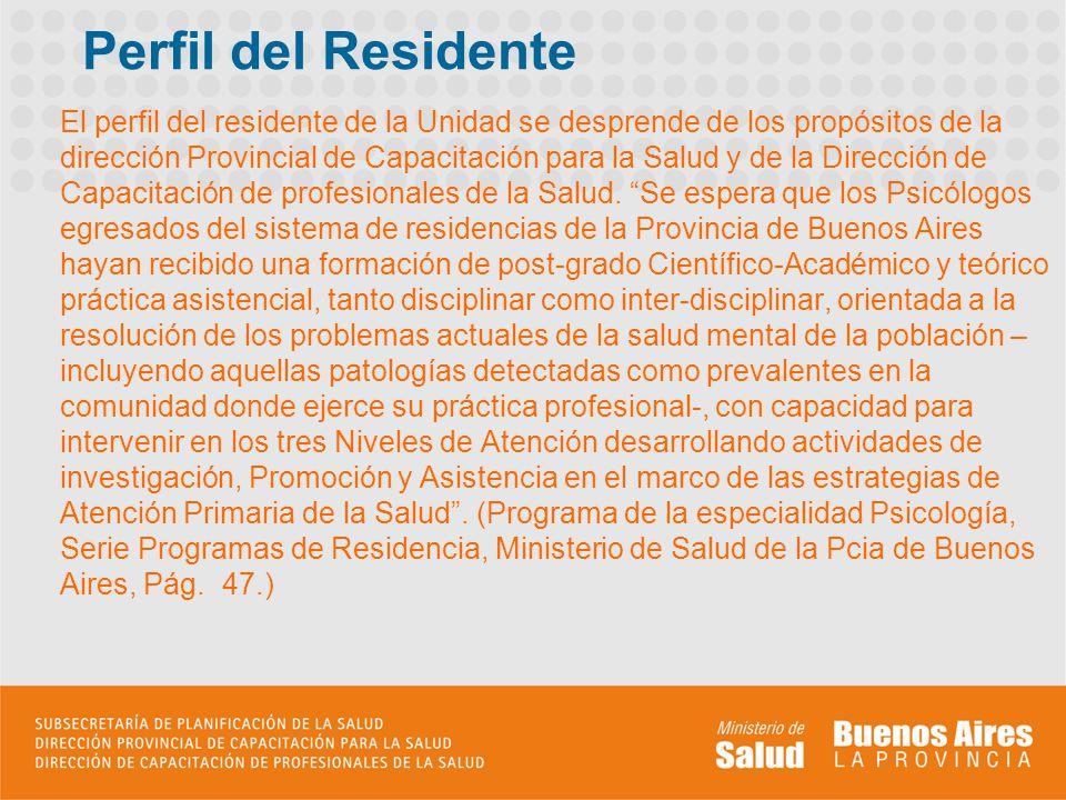 Perfil del Residente El perfil del residente de la Unidad se desprende de los propósitos de la dirección Provincial de Capacitación para la Salud y de la Dirección de Capacitación de profesionales de la Salud.