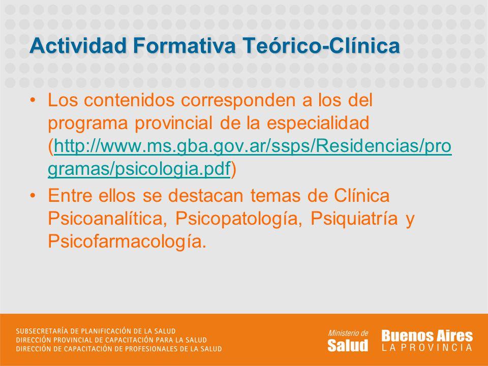 Actividad Formativa Teórico-Clínica Los contenidos corresponden a los del programa provincial de la especialidad (http://www.ms.gba.gov.ar/ssps/Residencias/pro gramas/psicologia.pdf)http://www.ms.gba.gov.ar/ssps/Residencias/pro gramas/psicologia.pdf Entre ellos se destacan temas de Clínica Psicoanalítica, Psicopatología, Psiquiatría y Psicofarmacología.
