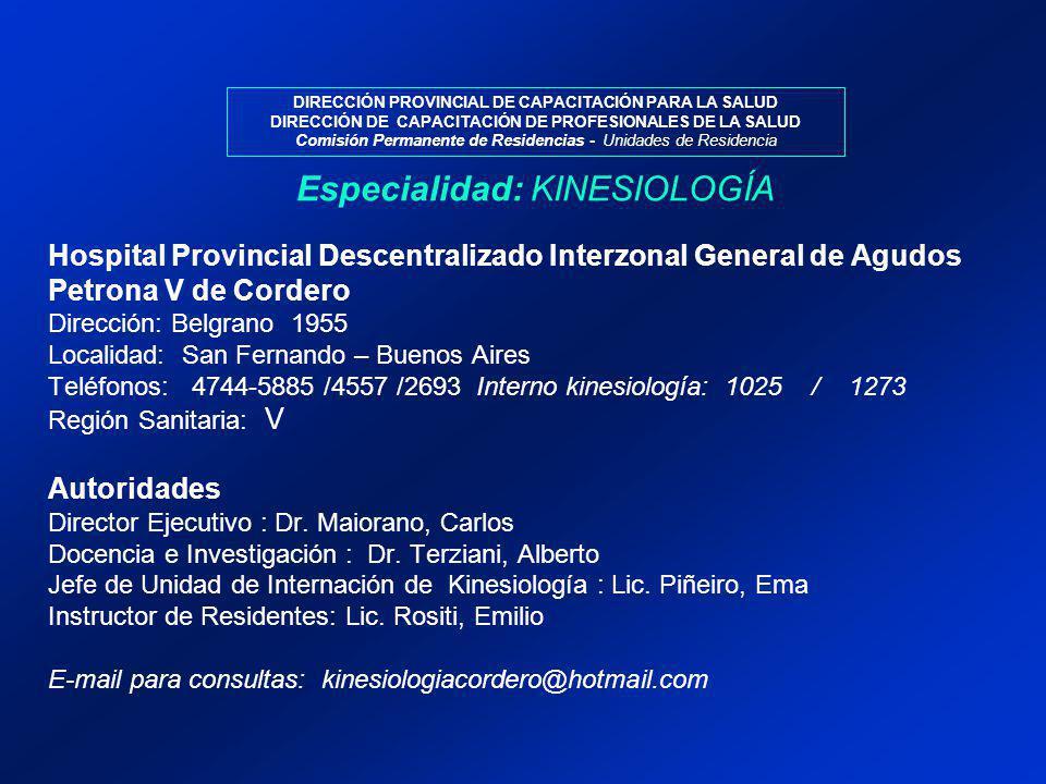 DIRECCIÓN PROVINCIAL DE CAPACITACIÓN PARA LA SALUD DIRECCIÓN DE CAPACITACIÓN DE PROFESIONALES DE LA SALUD Comisión Permanente de Residencias - Unidades de Residencia Hospital Provincial Descentralizado Interzonal General de Agudos Petrona V de Cordero Dirección: Belgrano 1955 Localidad: San Fernando – Buenos Aires Teléfonos: 4744-5885 /4557 /2693 Interno kinesiología: 1025 / 1273 Región Sanitaria: V Autoridades Director Ejecutivo : Dr.