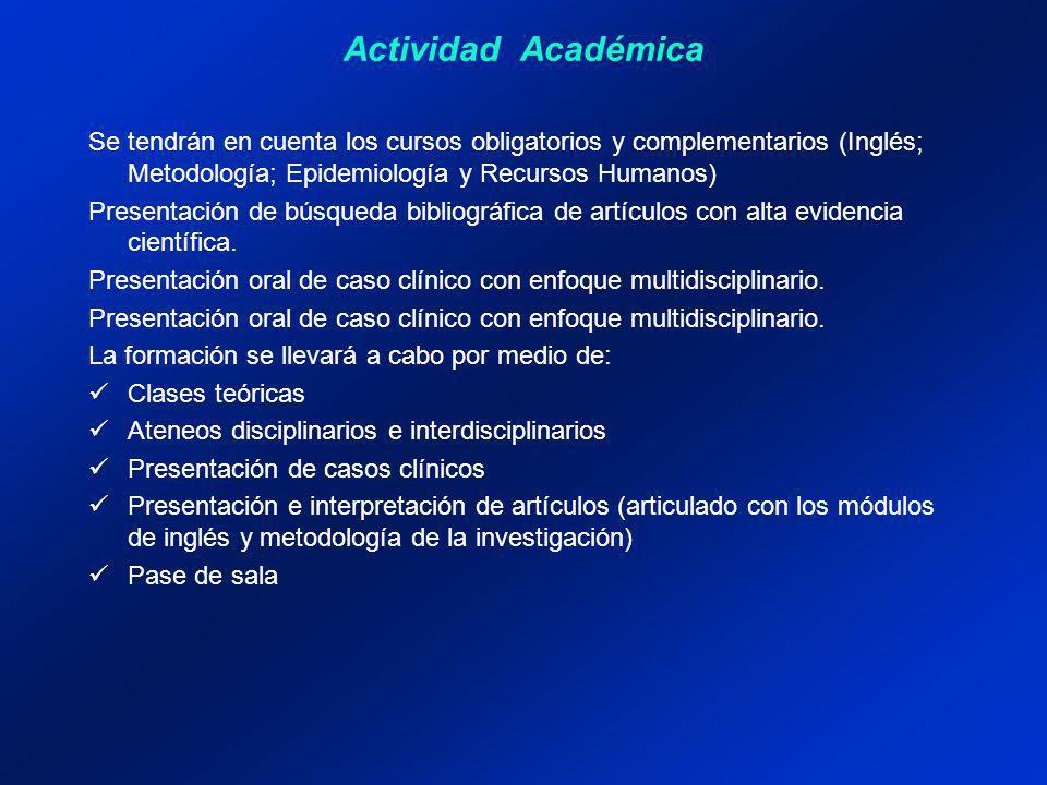 Actividad Académica Se tendrán en cuenta los cursos obligatorios y complementarios (Inglés; Metodología; Epidemiología y Recursos Humanos) Presentación de búsqueda bibliográfica de artículos con alta evidencia científica.
