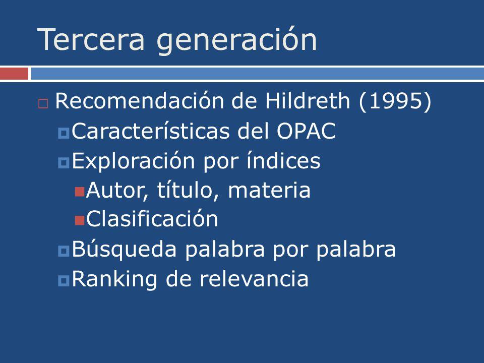 Tercera generación Recomendación de Hildreth (1995) Características del OPAC Exploración por índices Autor, título, materia Clasificación Búsqueda palabra por palabra Ranking de relevancia