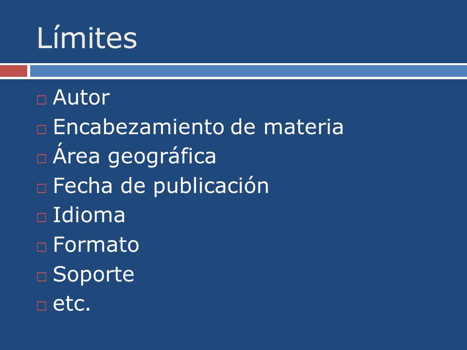 Límites Autor Encabezamiento de materia Área geográfica Fecha de publicación Idioma Formato Soporte etc.