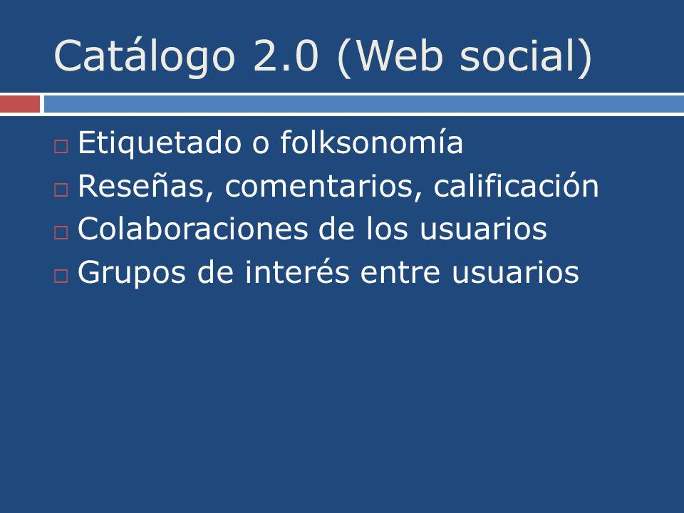 Catálogo 2.0 (Web social) Etiquetado o folksonomía Reseñas, comentarios, calificación Colaboraciones de los usuarios Grupos de interés entre usuarios