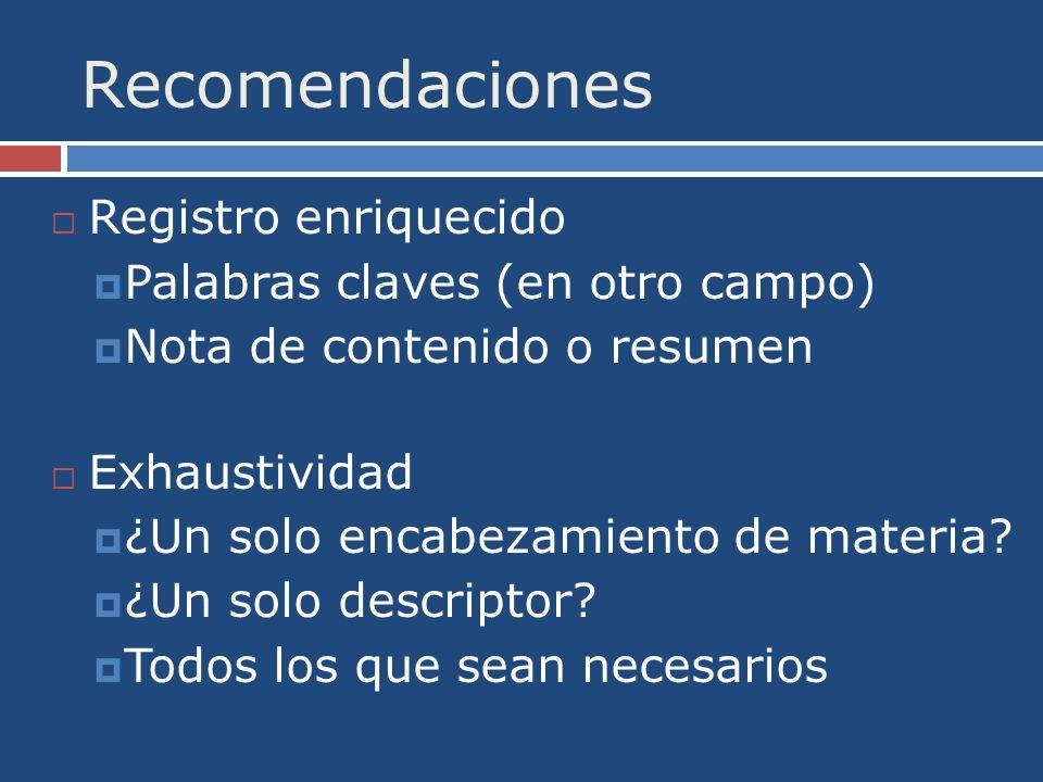 Recomendaciones Registro enriquecido Palabras claves (en otro campo) Nota de contenido o resumen Exhaustividad ¿Un solo encabezamiento de materia.