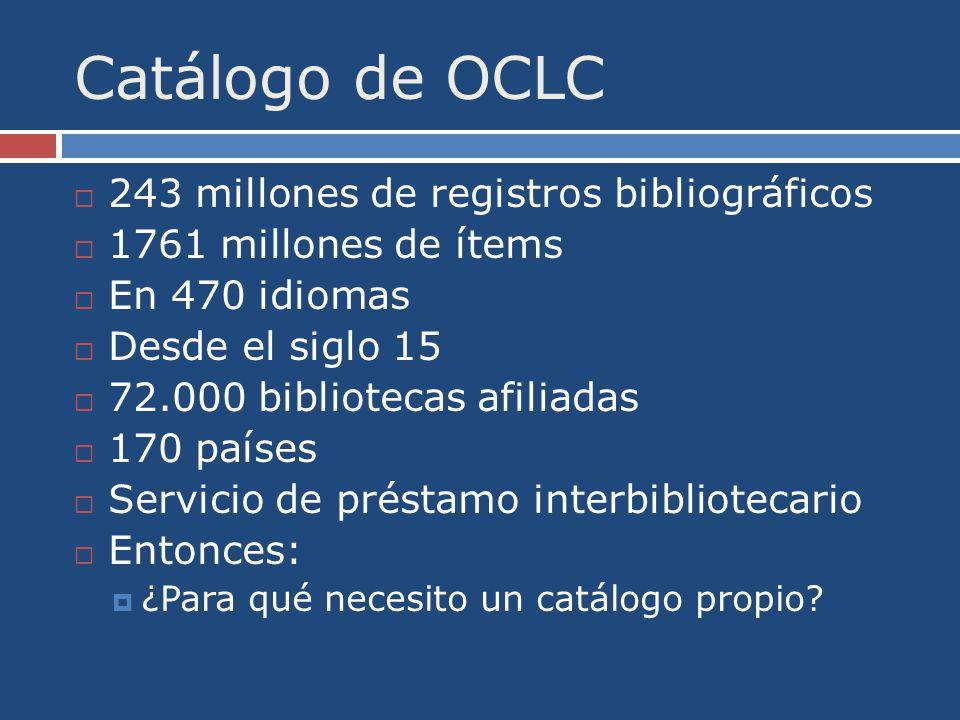 Catálogo de OCLC 243 millones de registros bibliográficos 1761 millones de ítems En 470 idiomas Desde el siglo 15 72.000 bibliotecas afiliadas 170 países Servicio de préstamo interbibliotecario Entonces: ¿Para qué necesito un catálogo propio