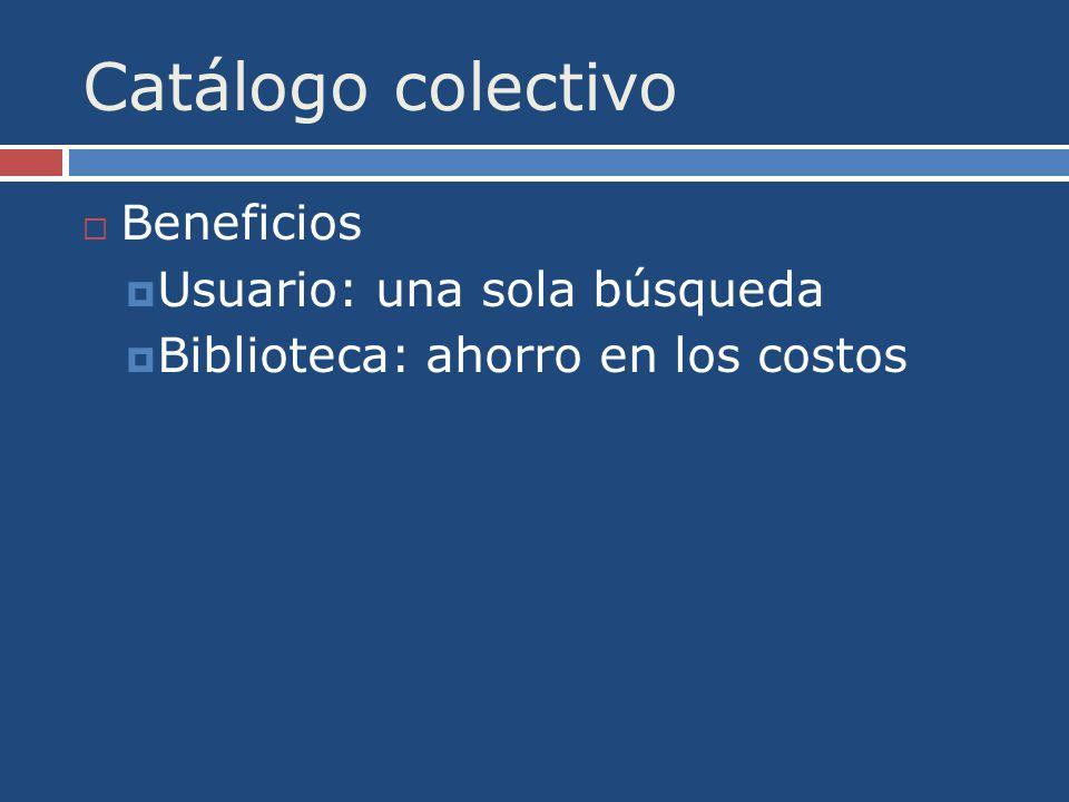 Catálogo colectivo Beneficios Usuario: una sola búsqueda Biblioteca: ahorro en los costos