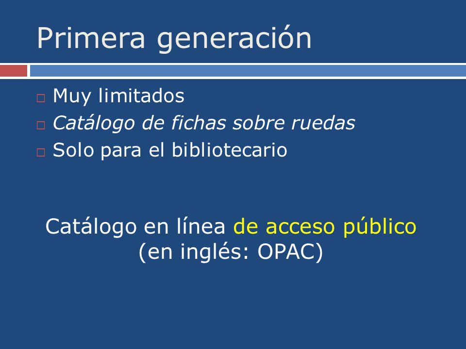 Primera generación Muy limitados Catálogo de fichas sobre ruedas Solo para el bibliotecario Catálogo en línea de acceso público (en inglés: OPAC)