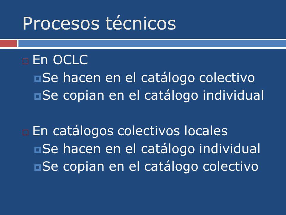Procesos técnicos En OCLC Se hacen en el catálogo colectivo Se copian en el catálogo individual En catálogos colectivos locales Se hacen en el catálogo individual Se copian en el catálogo colectivo