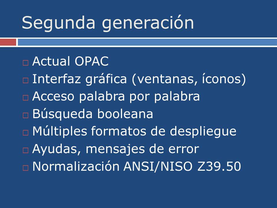 Segunda generación Actual OPAC Interfaz gráfica (ventanas, íconos) Acceso palabra por palabra Búsqueda booleana Múltiples formatos de despliegue Ayudas, mensajes de error Normalización ANSI/NISO Z39.50