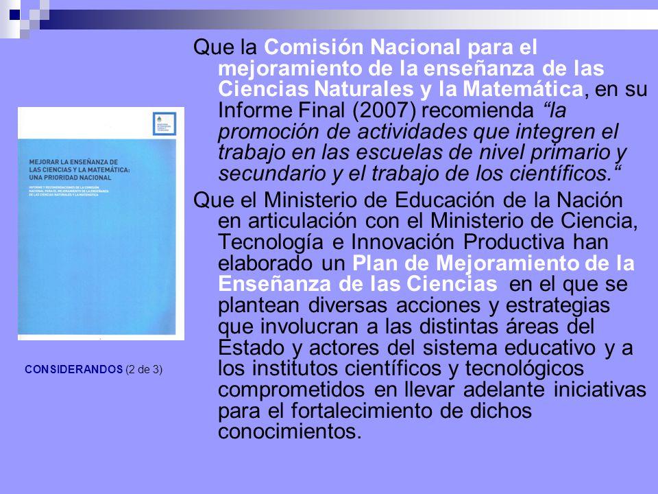 CONSIDERANDOS (2 de 3) Que la Comisión Nacional para el mejoramiento de la enseñanza de las Ciencias Naturales y la Matemática, en su Informe Final (2007) recomienda la promoción de actividades que integren el trabajo en las escuelas de nivel primario y secundario y el trabajo de los científicos.