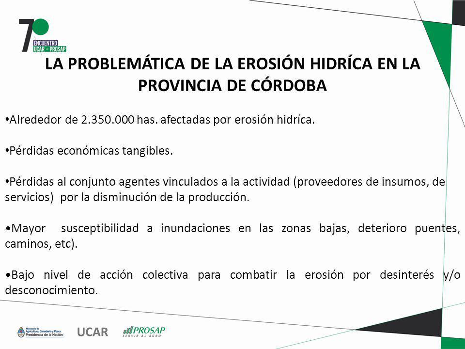 LA PROBLEMÁTICA DE LA EROSIÓN HIDRÍCA EN LA PROVINCIA DE CÓRDOBA Alrededor de 2.350.000 has. afectadas por erosión hidríca. Pérdidas económicas tangib