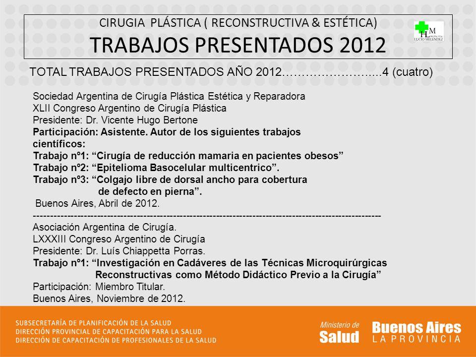 CIRUGIA PLÁSTICA ( RECONSTRUCTIVA & ESTÉTICA) TRABAJOS PRESENTADOS 2012 TOTAL TRABAJOS PRESENTADOS AÑO 2012………………….....4 (cuatro) Sociedad Argentina d