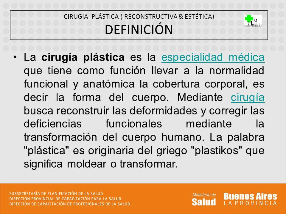 CIRUGIA PLÁSTICA ( RECONSTRUCTIVA & ESTÉTICA) DEFINICIÓN La cirugía plástica es la especialidad médica que tiene como función llevar a la normalidad f