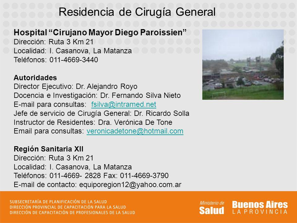Hospital Cirujano Mayor Diego Paroissien Dirección: Ruta 3 Km 21 Localidad: I. Casanova, La Matanza Teléfonos: 011-4669-3440 Autoridades Director Ejec