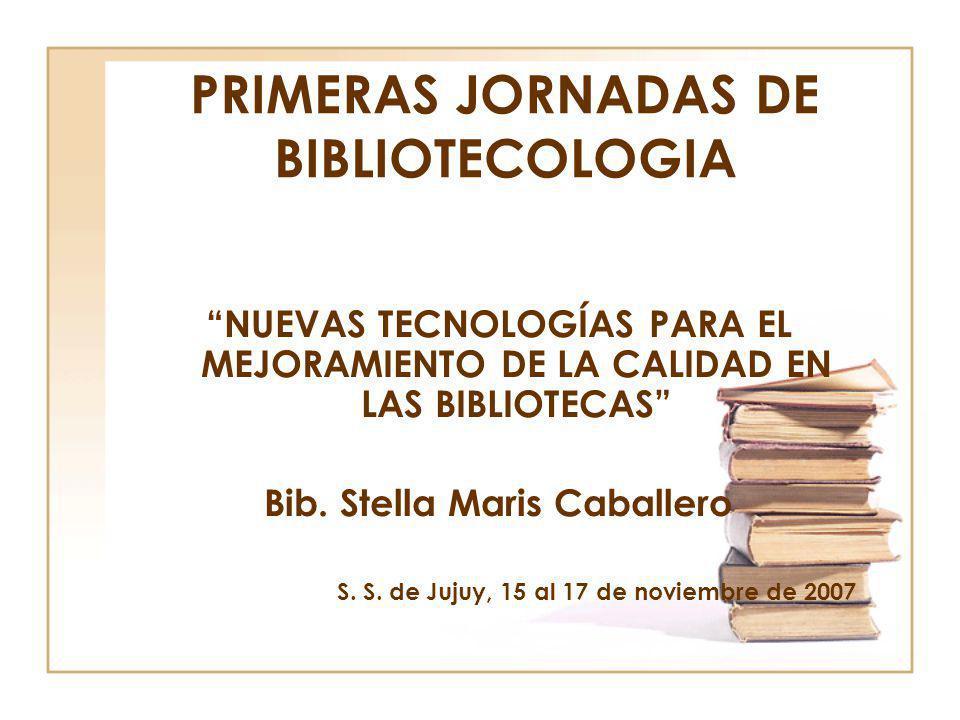 PRIMERAS JORNADAS DE BIBLIOTECOLOGIA NUEVAS TECNOLOGÍAS PARA EL MEJORAMIENTO DE LA CALIDAD EN LAS BIBLIOTECAS Bib. Stella Maris Caballero S. S. de Juj