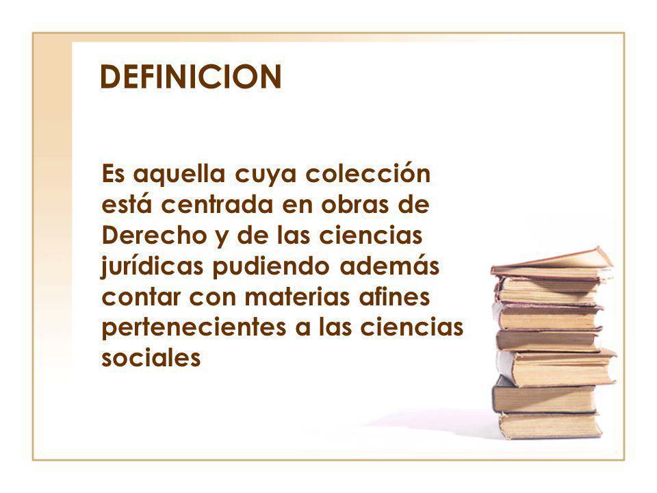 DEFINICION Es aquella cuya colección está centrada en obras de Derecho y de las ciencias jurídicas pudiendo además contar con materias afines pertenec