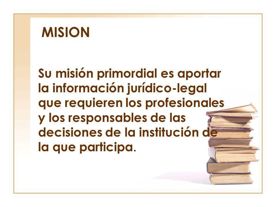 MISION Su misión primordial es aportar la información jurídico-legal que requieren los profesionales y los responsables de las decisiones de la instit