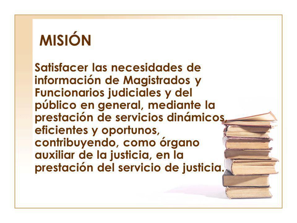 MISIÓN Satisfacer las necesidades de información de Magistrados y Funcionarios judiciales y del público en general, mediante la prestación de servicio