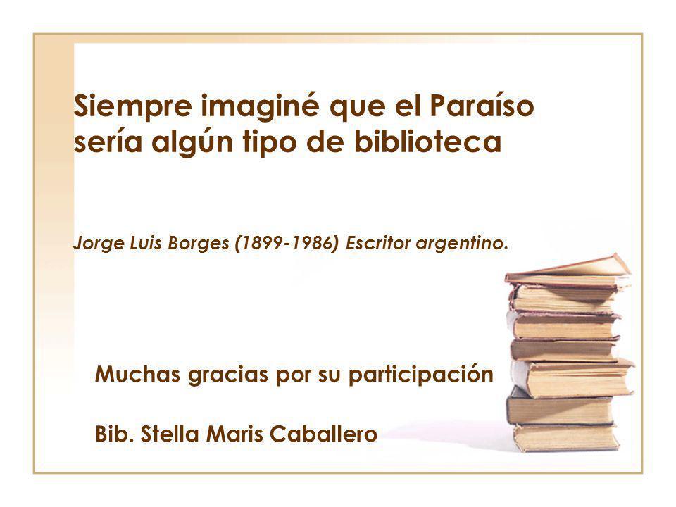 Siempre imaginé que el Paraíso sería algún tipo de biblioteca Jorge Luis Borges (1899-1986) Escritor argentino. Muchas gracias por su participación Bi