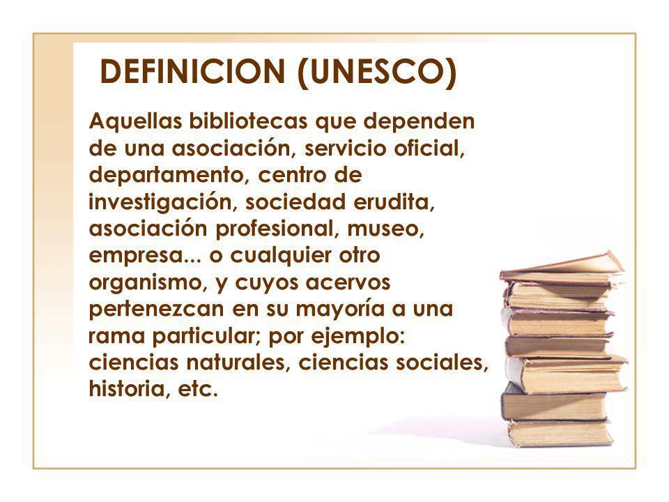 DEFINICION (UNESCO) Aquellas bibliotecas que dependen de una asociación, servicio oficial, departamento, centro de investigación, sociedad erudita, as