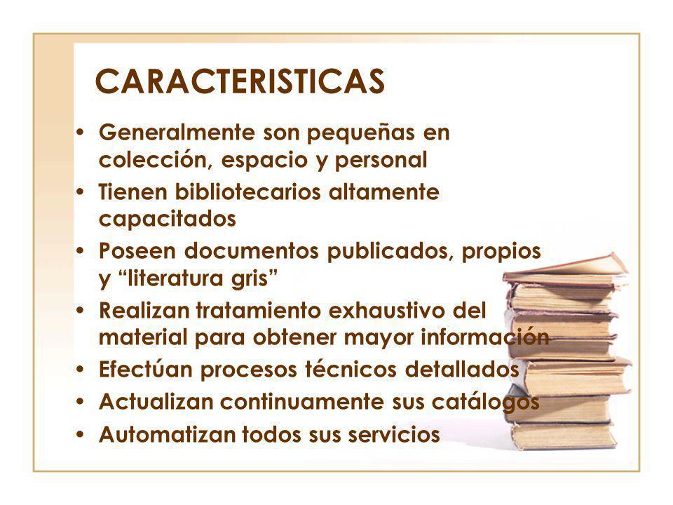 CARACTERISTICAS Generalmente son pequeñas en colección, espacio y personal Tienen bibliotecarios altamente capacitados Poseen documentos publicados, p