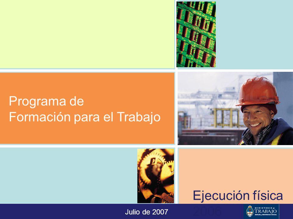 Programa de Formación para el Trabajo Julio de 2007 Ejecución física 2006