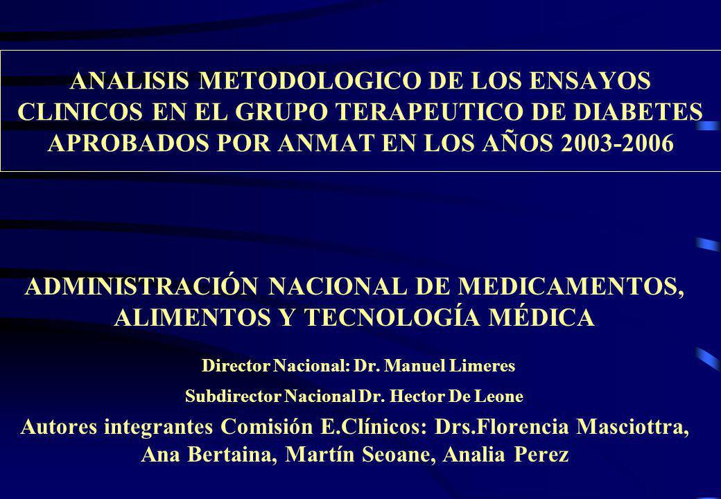 ANALISIS METODOLOGICO DE LOS ENSAYOS CLINICOS EN EL GRUPO TERAPEUTICO DE DIABETES APROBADOS POR ANMAT EN LOS AÑOS 2003-2006 ADMINISTRACIÓN NACIONAL DE MEDICAMENTOS, ALIMENTOS Y TECNOLOGÍA MÉDICA Director Nacional: Dr.