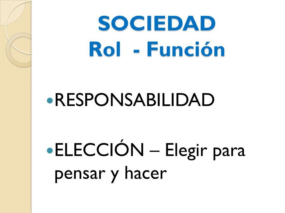 SOCIEDAD Rol - Función RESPONSABILIDAD ELECCIÓN – Elegir para pensar y hacer