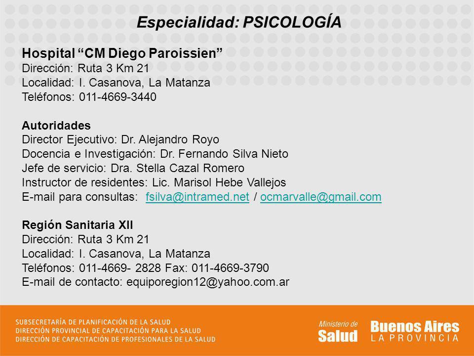 Especialidad: PSICOLOGÍA Hospital CM Diego Paroissien Dirección: Ruta 3 Km 21 Localidad: I. Casanova, La Matanza Teléfonos: 011-4669-3440 Autoridades