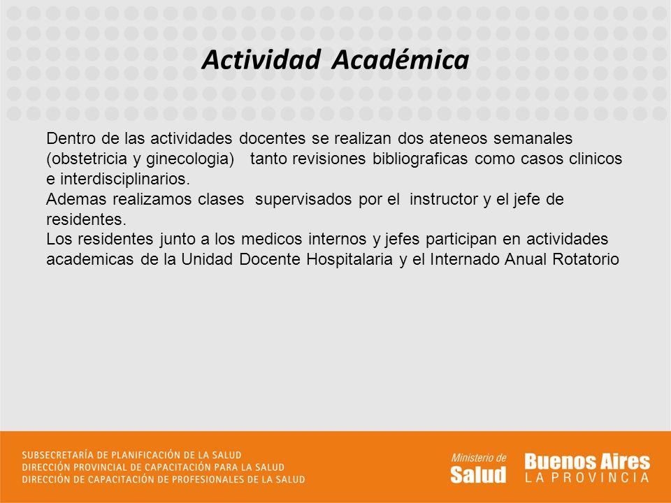 Actividad Académica Dentro de las actividades docentes se realizan dos ateneos semanales (obstetricia y ginecologia) tanto revisiones bibliograficas como casos clinicos e interdisciplinarios.