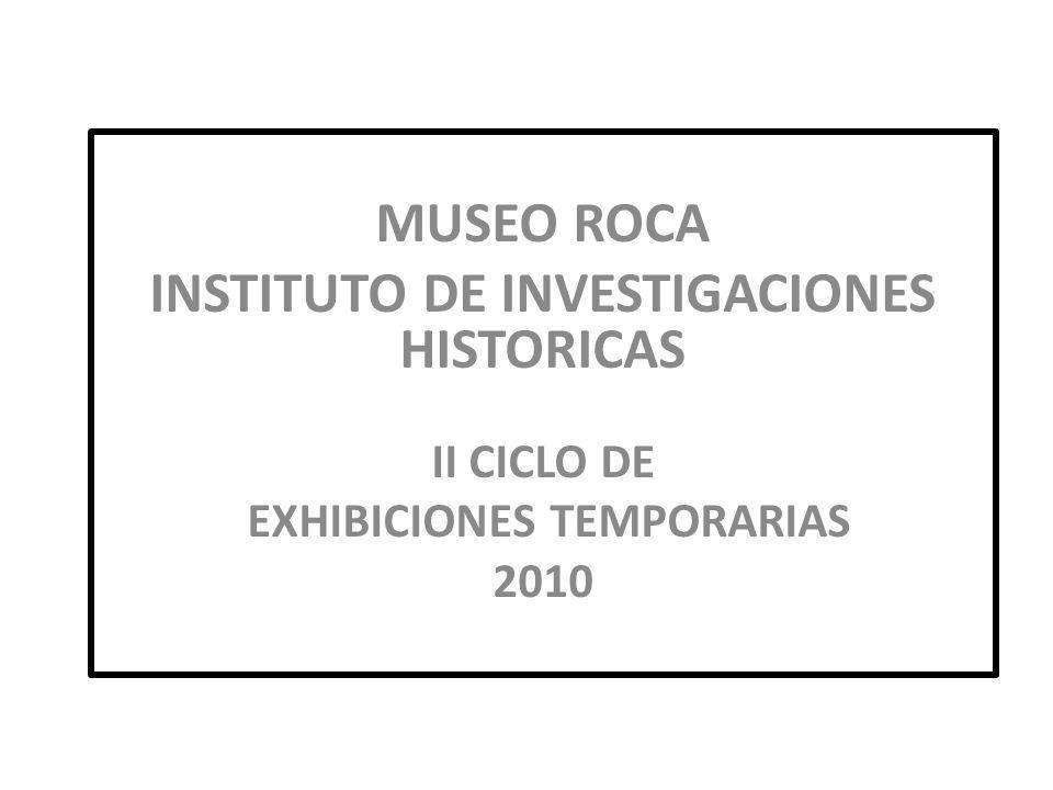 MUSEO ROCA INSTITUTO DE INVESTIGACIONES HISTORICAS II CICLO DE EXHIBICIONES TEMPORARIAS 2010