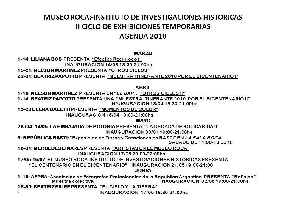 MUSEO ROCA:-INSTITUTO DE INVESTIGACIONES HISTORICAS II CICLO DE EXHIBICIONES TEMPORARIAS AGENDA 2010 MARZO 1-14: LILIANA BOS PRESENTA Efectos Recíprocos INAUGURACION 14/03 18:30-21:00hs 15-21: NELSON MARTINEZ PRESENTA OTROS CIELOS 22-31: BEATRIZ PAPOTTO PRESENTA MUESTRA ITINERANTE 2010 POR EL BICENTENARIO I ABRIL 1-16: NELSON MARTINEZ PRESENTA EN EL BAR, OTROS CIELOS II 1-14: BEATRIZ PAPOTTO PRESENTA UNA MUESTRA ITINERANTE 2010 POR EL BICENTENARIO II INAUGURACION 13/04 18:30-21:00hs 15-28 ELENA CALETTI PRESENTA MOMENTOS DE COLOR INAUGURACION 15/04 19:00-21:00hs MAYO 28 /04 -14/05: LA EMBAJADA DE POLONIA PRESENTA LA DECADA DE SOLIDARIDAD INAUGURACION 30/04 19:00-21:00hs 8: REPÚBLICA RASTI: Exposición de Obras y Creaciones en RASTI EN LA SALA ROCA SABADO DE 14:00-18:30hs 16-31: MERCEDES LINARES PRESENTA ARTISTAS EN EL MUSEO ROCA INAUGURACION 17/05 20:00-22:00hs 17/05-16/07: EL MUSEO ROCA-INSTITUTO DE INVESTIGACIONES HISTORICAS PRESENTA EL CENTENARIO EN EL BICENTENARIO INAUGURACION 21/05 19:00-21:00 JUNIO 1-15: AFPRA: Asociación de Fotógrafos Profesionales de la República Argentina PRESENTA Reflejos, Muestra colectiva INAUGURACION 02/06 19:00-21:00hs 16-30: BEATRIZ FIURE PRESENTA EL CIELO Y LA TIERRA INAUGURACION 17/06 18:30-21:00hs
