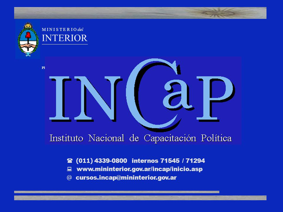 M I N I S T E R I O del INTERIOR ______________________________________________________________________________ PRESIDENCIA de la NACION (011) 4339-0800 internos 71545 / 71294 www.mininterior.gov.ar/incap/inicio.asp @ cursos.incap@mininterior.gov.ar