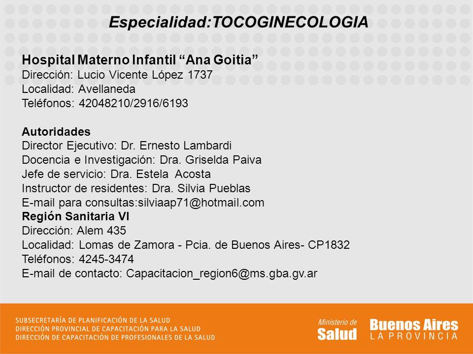 Especialidad:TOCOGINECOLOGIA Hospital Materno Infantil Ana Goitia Dirección: Lucio Vicente López 1737 Localidad: Avellaneda Teléfonos: 42048210/2916/6