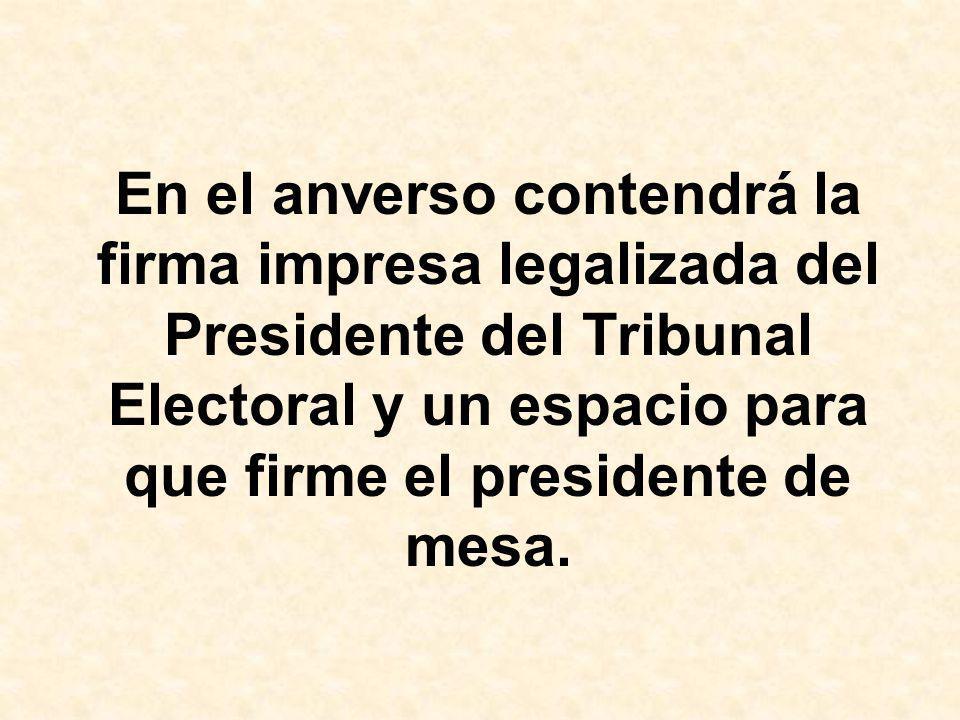 En el anverso contendrá la firma impresa legalizada del Presidente del Tribunal Electoral y un espacio para que firme el presidente de mesa.