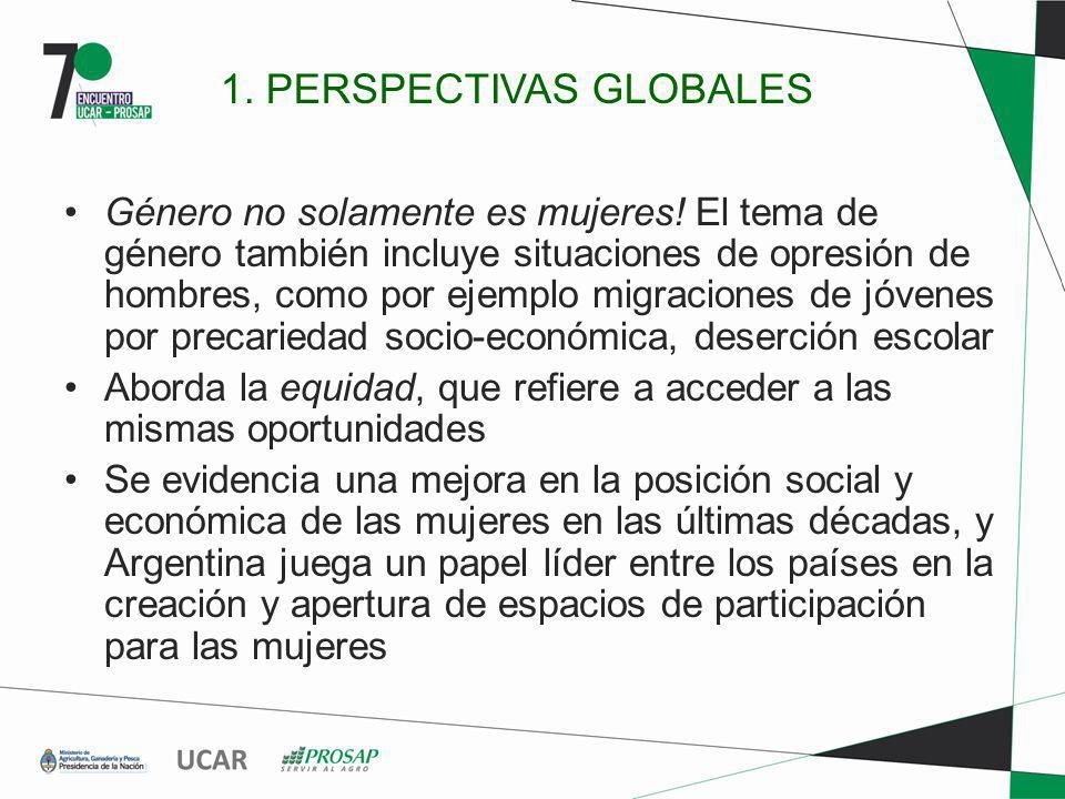 1. PERSPECTIVAS GLOBALES Género no solamente es mujeres! El tema de género también incluye situaciones de opresión de hombres, como por ejemplo migrac
