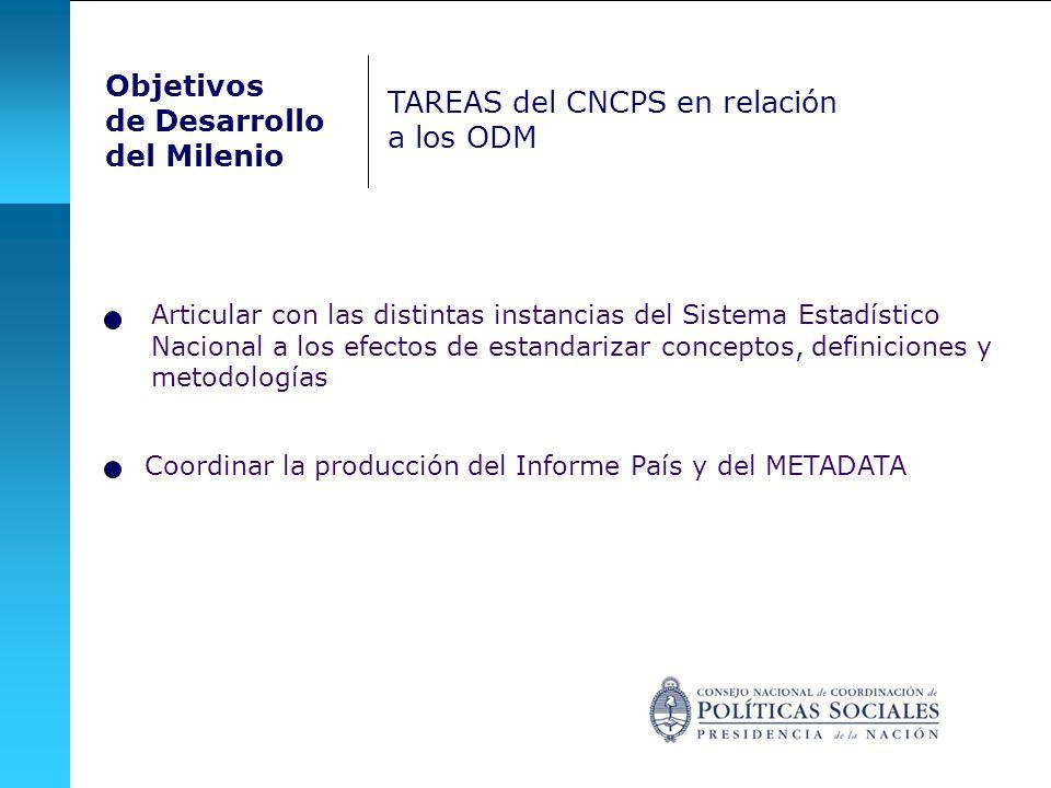 Objetivos de Desarrollo del Milenio TAREAS del CNCPS en relación a los ODM Articular con las distintas instancias del Sistema Estadístico Nacional a los efectos de estandarizar conceptos, definiciones y metodologías Coordinar la producción del Informe País y del METADATA